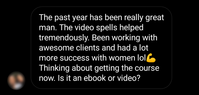"""""""The past year has been really great man. The video spells helped tremendously. Been working with awesome clients and had a lot more success with women. Thinking about getting the course now. Is it an ebook or course?"""""""